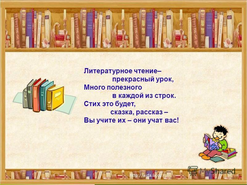 Литературное чтение– прекрасный урок, Много полезного в каждой из строк. Стих это будет, сказка, рассказ – Вы учите их – они учат вас!