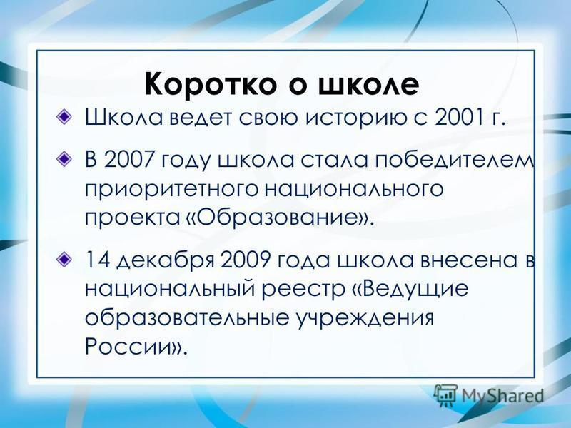 Коротко о школе Школа ведет свою историю с 2001 г. В 2007 году школа стала победителем приоритетного национального проекта «Образование». 14 декабря 2009 года школа внесена в национальный реестр «Ведущие образовательные учреждения России».