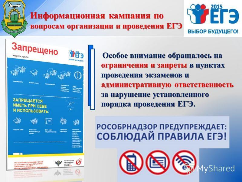 Информационная кампания по вопросам организации и проведения ЕГЭ Особое внимание обращалось на ограничения и запреты в пунктах проведения экзаменов и административную ответственность за нарушение установленного порядка проведения ЕГЭ.
