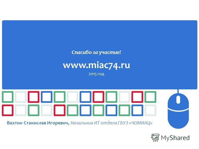 Спасибо за участие! www.miac74. ru 2015 год Вахтин Станислав Игоревич, Начальник ИТ отдела ГБУЗ «ЧОМИАЦ»