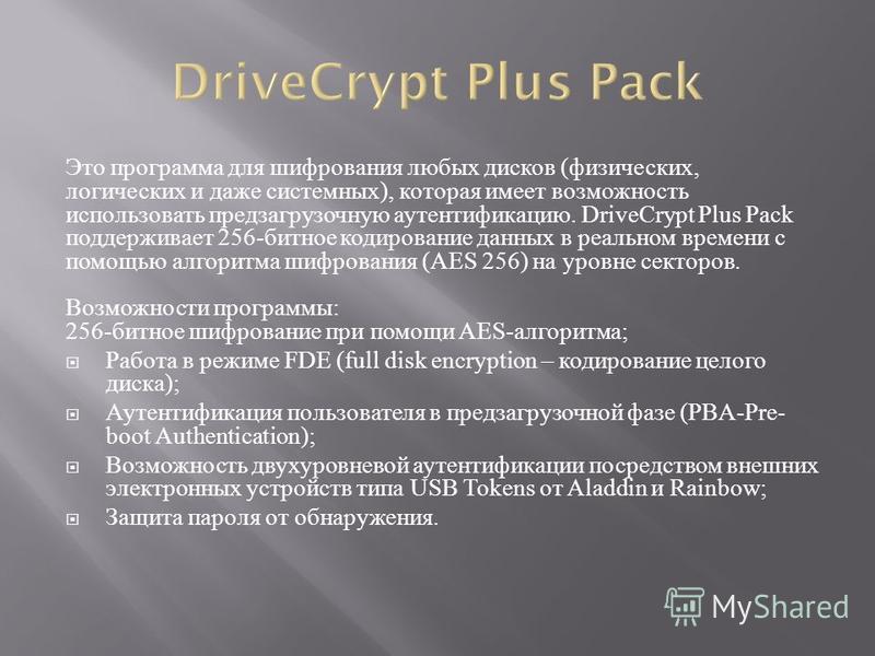 Это программа для шифрования любых дисков ( физических, логических и даже системных ), которая имеет возможность использовать пред загрузочную аутентификацию. DriveCrypt Plus Pack поддерживает 256- битное кодирование данных в реальном времени с помощ