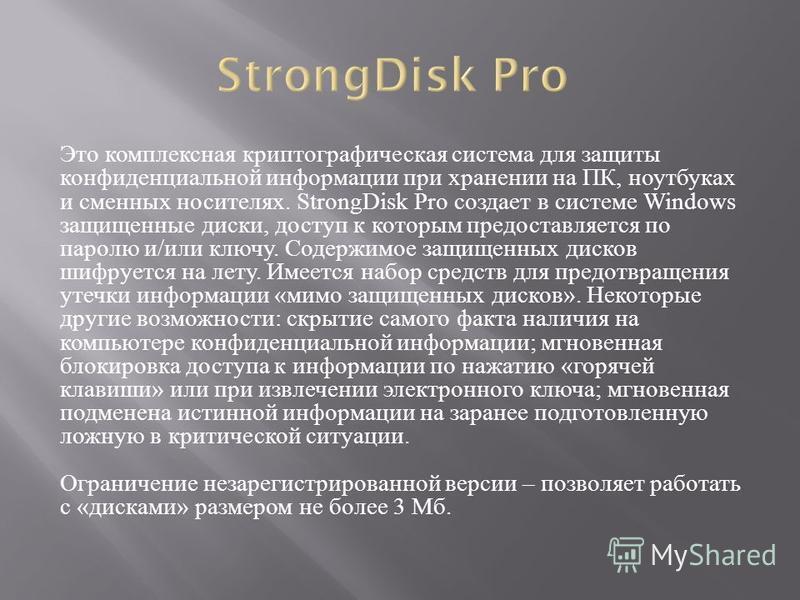 Это комплексная криптографическая система для защиты конфиденциальной информации при хранении на ПК, ноутбуках и сменных носителях. StrongDisk Pro создает в системе Windows защищенные диски, доступ к которым предоставляется по паролю и / или ключу. С
