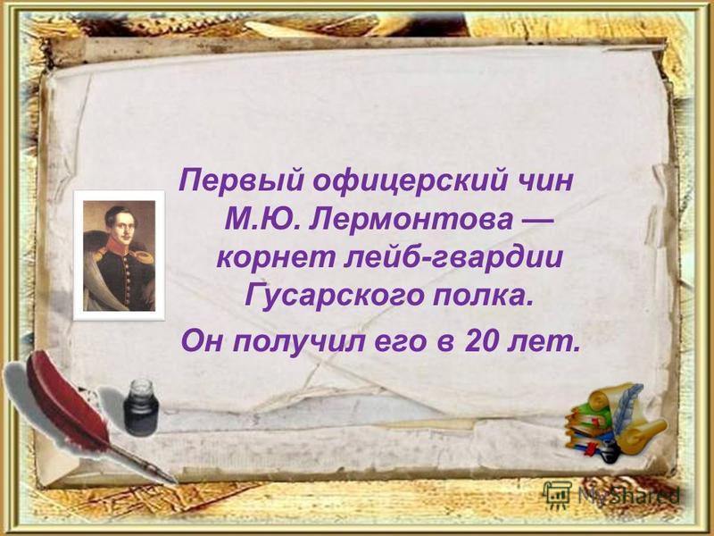 Первый офицерский чин М.Ю. Лермонтова корнет лейб-гвардии Гусарского полка. Он получил его в 20 лет.