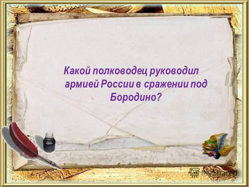 Какой полководец руководил армией России в сражении под Бородино?
