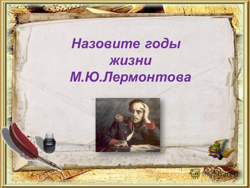 Назовите годы жизни М.Ю.Лермонтова