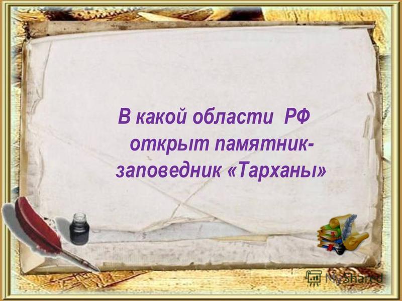 В какой области РФ открыт памятник- заповедник «Тарханы»