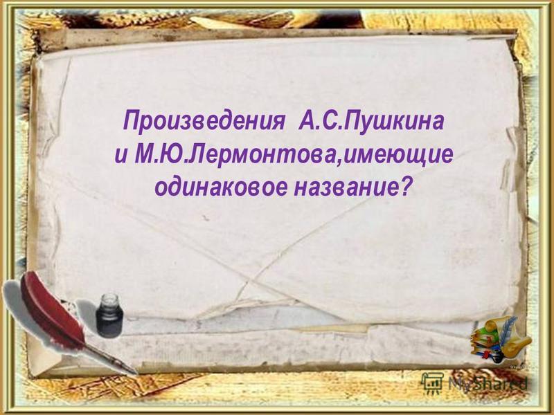 Произведения А.С.Пушкина и М.Ю.Лермонтова,имеющие одинаковое название?