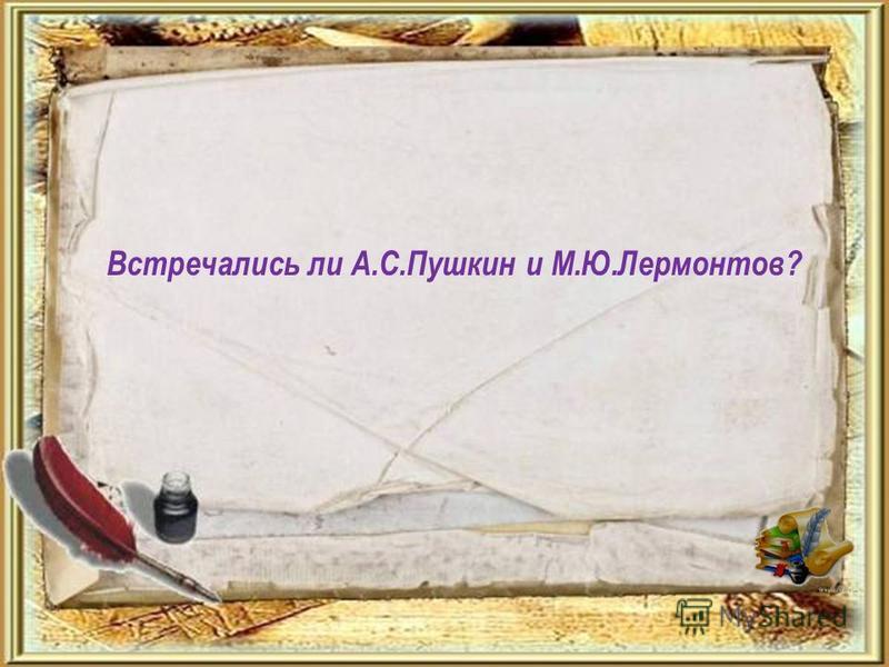 Встречались ли А.С.Пушкин и М.Ю.Лермонтов?