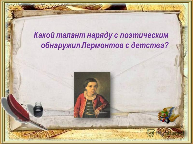 Какой талант наряду с поэтическим обнаружил Лермонтов с детства?
