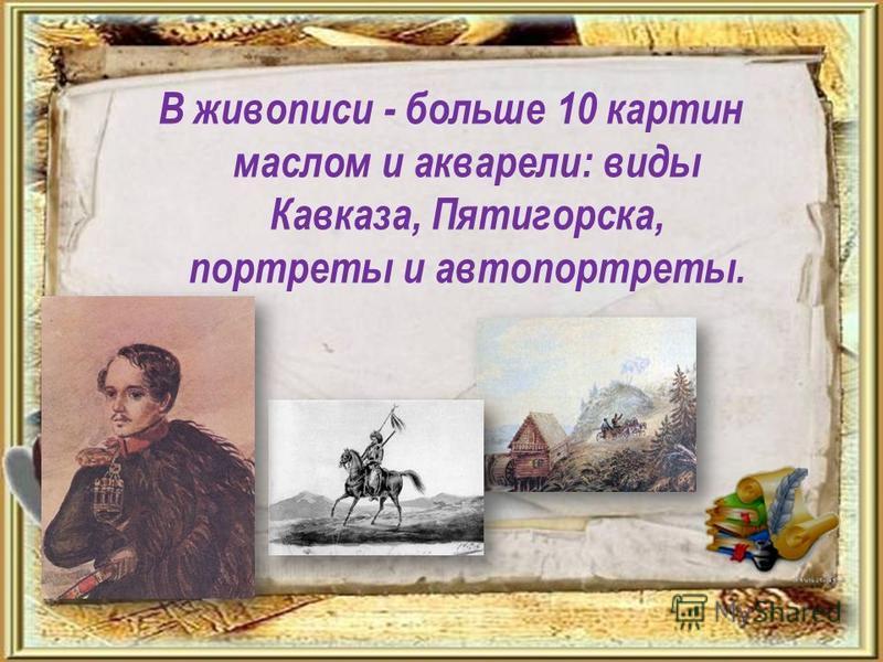 В живописи - больше 10 картин маслом и акварели: виды Кавказа, Пятигорска, портреты и автопортреты.