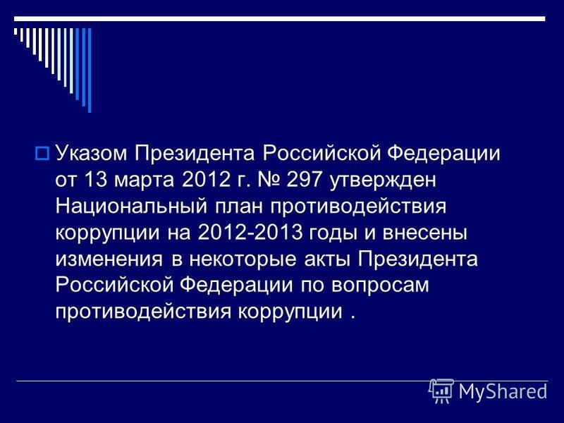 Указом Президента Российской Федерации от 13 марта 2012 г. 297 утвержден Национальный план противодействия коррупции на 2012-2013 годы и внесены изменения в некоторые акты Президента Российской Федерации по вопросам противодействия коррупции.