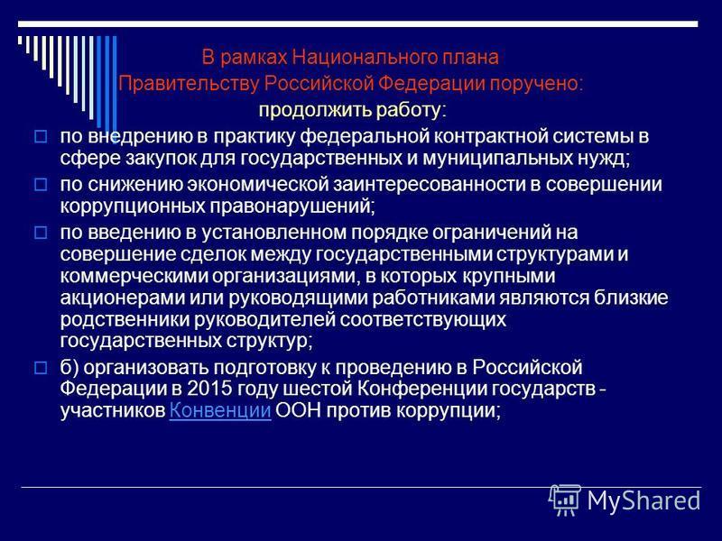 В рамках Национального плана Правительству Российской Федерации поручено: продолжить работу: по внедрению в практику федеральной контрактной системы в сфере закупок для государственных и муниципальных нужд; по снижению экономической заинтересованност