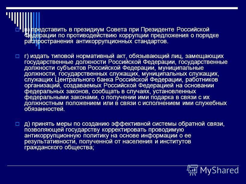в) представить в президиум Совета при Президенте Российской Федерации по противодействию коррупции предложения о порядке распространения антикоррупционных стандартов. г) издать типовой нормативный акт, обязывающий лиц, замещающих государственные долж