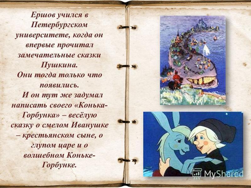 Ершов учился в Петербургском университете, когда он впервые прочитал замечательные сказки Пушкина. Они тогда только что появились. И он тут же задумал написать своего «Конька- Горбунка» – весёлую сказку о смелом Иванушке – крестьянском сыне, о глупом