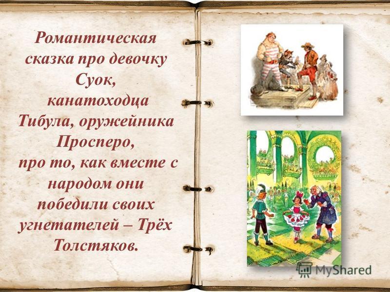 Романтическая сказка про девочку Суок, канатоходца Тибула, оружейника Просперо, про то, как вместе с народом они победили своих угнетателей – Трёх Толстяков.