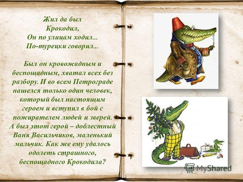 Жил да был Крокодил, Он по улицам ходил... По-турецки говорил... Был он кровожадным и беспощадным, хватал всех без разбору. И во всем Петрограде нашелся только один человек, который был настоящим героем и вступил в бой с пожирателем людей и зверей. А