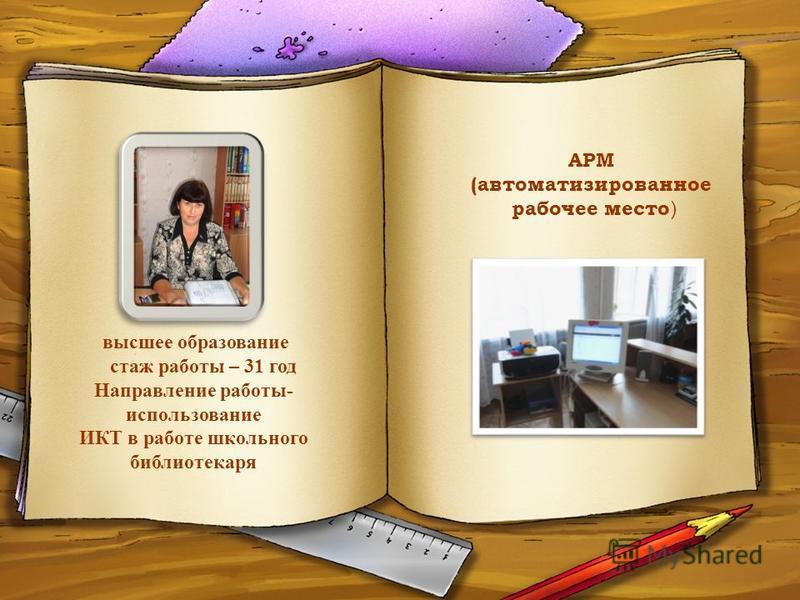АРМ (автоматизированное рабочее место ) высшее образование стаж работы – 31 год Направление работы- использование ИКТ в работе школьного библиятекаря
