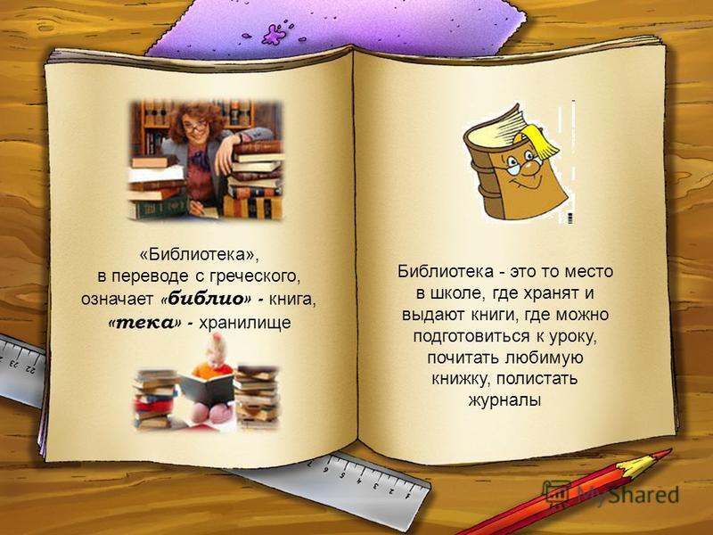 «Библиотека», в переводе с греческого, означает « библия» - книга, «тека» - хранилище Библиотека - это то место в школе, где хранят и выдают книги, где можно подготовиться к уроку, почитать любимую книжку, полистать журналы