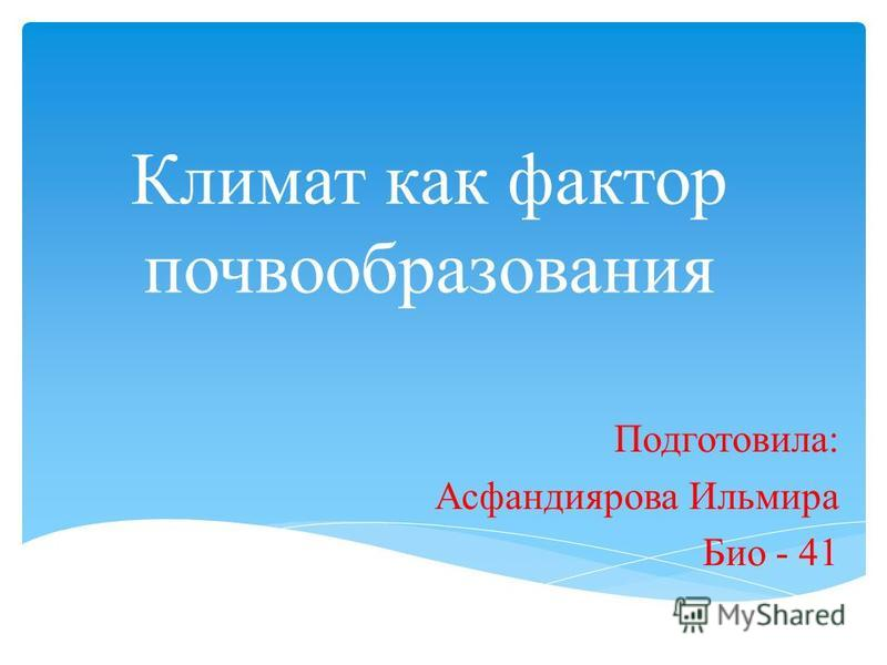 Климат как фактор почвообразования Подготовила: Асфандиярова Ильмира Био - 41