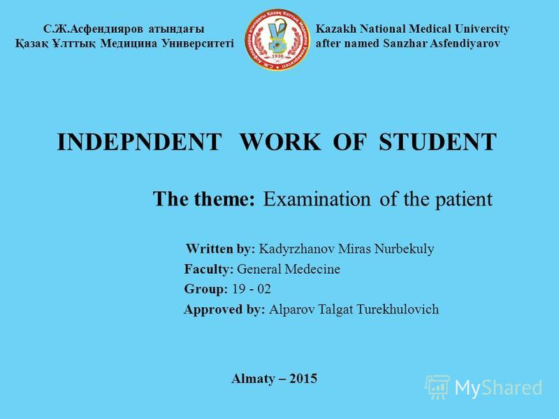 INDEPNDENT WORK OF STUDENT The theme: Examination of the patient Written by: Kadyrzhanov Miras Nurbekuly Faculty: General Medecine Group: 19 - 02 Approved by: Alparov Talgat Turekhulovich С.Ж.Асфендияров атындағы Қазақ Ұлттық Медицина Университеті Ka