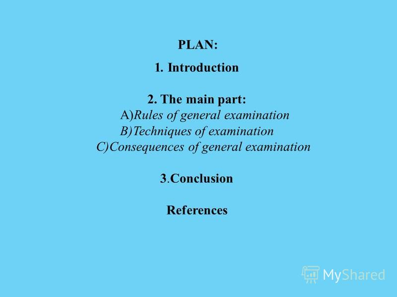 1. Introduction 2. The main part: A)Rules of general examination B)Techniques of examination C)Consequences of general examination 3.Conclusion References PLAN: