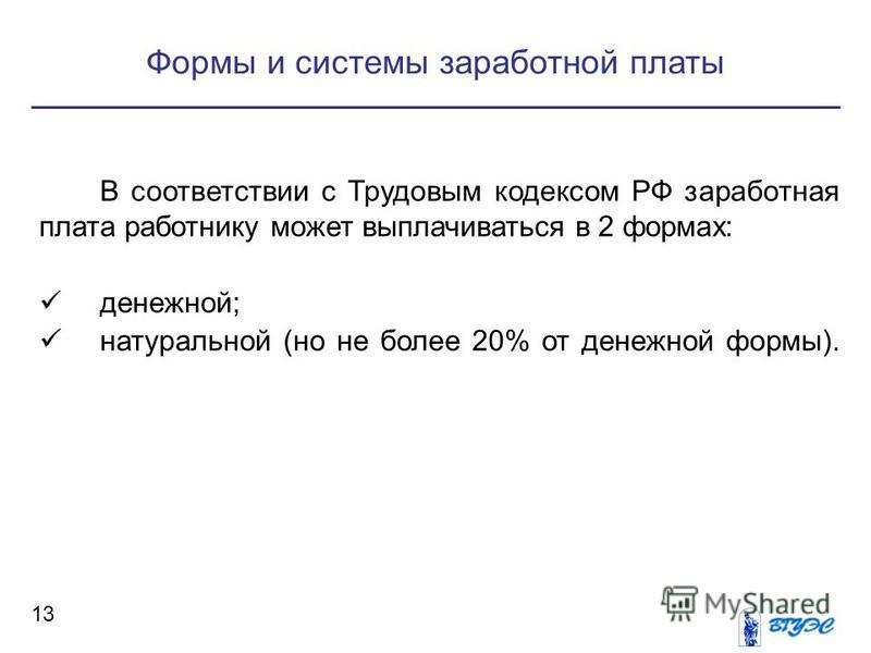 Формы и системы заработной платы 13 В соответствии с Трудовым кодексом РФ заработная плата работнику может выплачиваться в 2 формах: денежной; натуральной (но не более 20% от денежной формы).