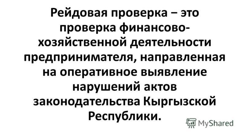 Рейдовая проверка это проверка финансово- хозяйственной деятельности предпринимателя, направленная на оперативное выявление нарушений актов законодательства Кыргызской Республики.