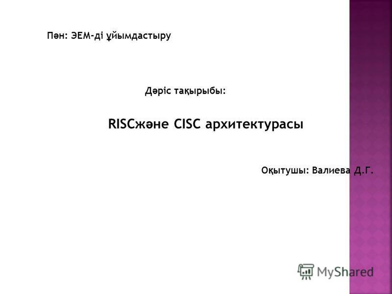 RISCж ә не CISC архитектурасы П ә н: ЭЕМ-ді ұ йымдастыру Д ә ріс та қ рыбы: О қ ытушы: Валиева Д.Г.