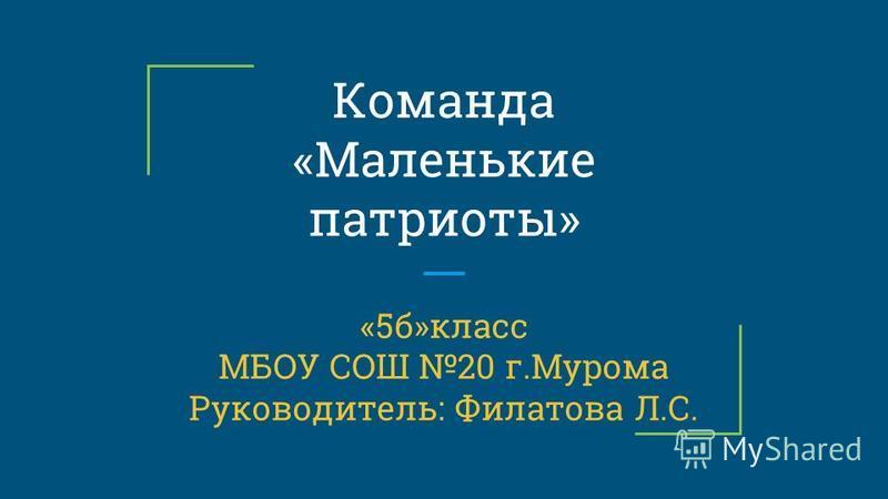 Команда «Маленькие патриоты» «5 б»класс МБОУ СОШ 20 г.Мурома Руководитель: Филатова Л.С.