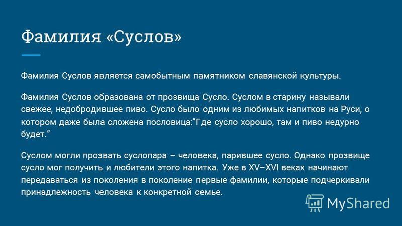 Фамилия «Суслов» Фамилия Суслов является самобытным памятником славянской культуры. Фамилия Суслов образована от прозвища Сусло. Суслом в старину называли свежее, недобродившее пиво. Сусло было одним из любимых напитков на Руси, о котором даже была с