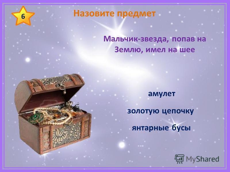 Назовите предмет Мальчик-звезда, попав на Землю, имел на шее янтарные бусы золотую цепочку 6 амулет