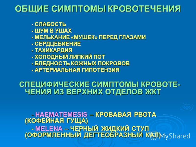 ОБЩИЕ СИМПТОМЫ КРОВОТЕЧЕНИЯ - СЛАБОСТЬ - ШУМ В УШАХ - МЕЛЬКАНИЕ «МУШЕК» ПЕРЕД ГЛАЗАМИ - СЕРДЦЕБИЕНИЕ - ТАХИКАРДИЯ - ХОЛОДНЫЙ ЛИПКИЙ ПОТ - БЛЕДНОСТЬ КОЖНЫХ ПОКРОВОВ - АРТЕРИАЛЬНАЯ ГИПОТЕНЗИЯ СПЕЦИФИЧЕСКИЕ СИМПТОМЫ КРОВОТЕ- ЧЕНИЯ ИЗ ВЕРХНИХ ОТДЕЛОВ ЖКТ