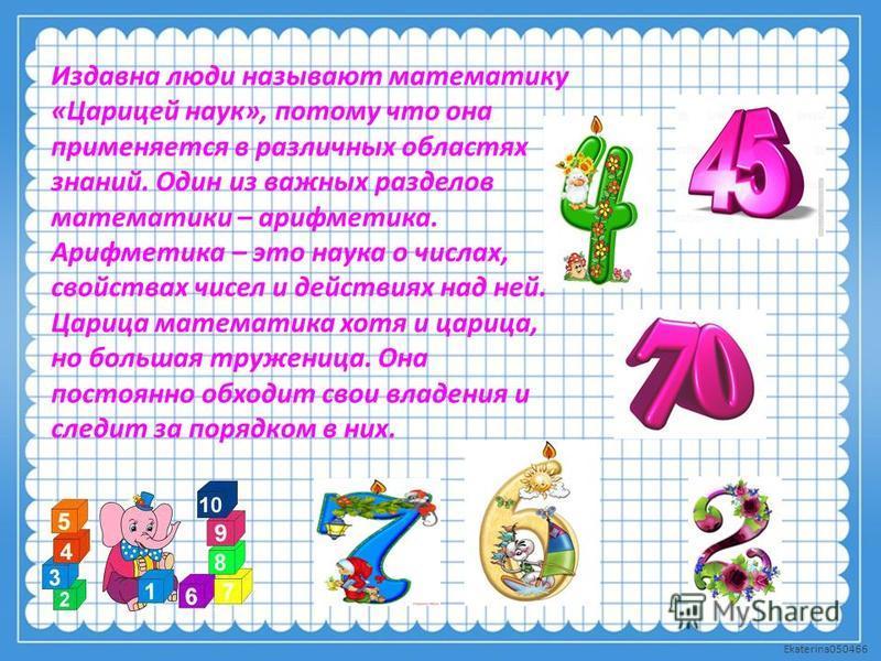 Ekaterina050466 Издавна люди называют математику «Царицей наук», потому что она применяется в различных областях знаний. Один из важных разделов математики – арифметика. Арифметика – это наука о числах, свойствах чисел и действиях над ней. Царица мат