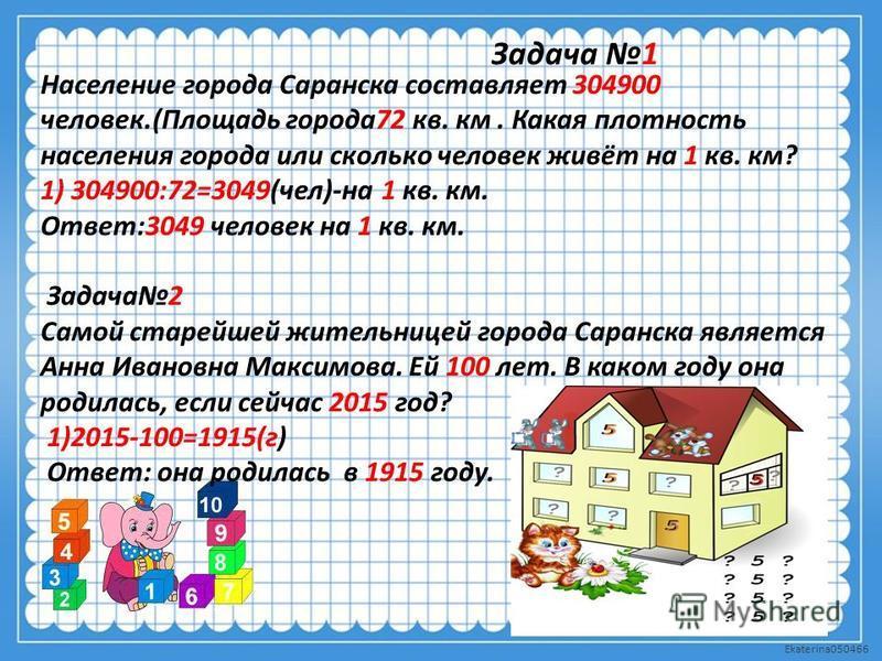 Задача 1 Население города Саранска составляет 304900 человек.(Площадь города 72 кв. км. Какая плотность населения города или сколько человек живёт на 1 кв. км? 1) 304900:72=3049(чел)-на 1 кв. км. Ответ:3049 человек на 1 кв. км. Задача 2 Самой старейш