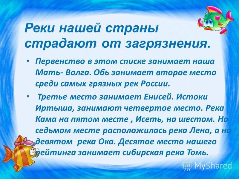 Первенство в этом списке занимает наша Мать- Волга. Обь занимает второе место среди самых грязных рек России. Третье место занимает Енисей. Истоки Иртыша, занимают четвертое место. Река Кама на пятом месте, Исеть, на шестом. На седьмом месте располож