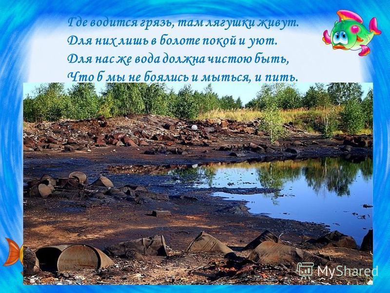 Где водится грязь, там лягушки живут. Для них лишь в болоте покой и уют. Для нас же вода должна чистою быть, Что б мы не боялись и мыться, и пить.