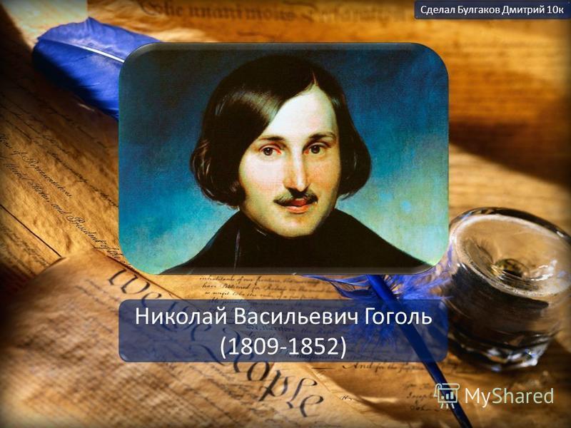 Николай Васильевич Гоголь (1809-1852) Сделал Булгаков Дмитрий 10 к