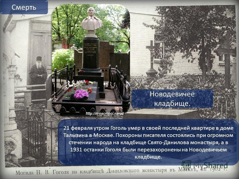 21 февраля утром Гоголь умер в своей последней квартире в доме Талызина в Москве. Похороны писателя состоялись при огромном стечении народа на кладбище Свято-Данилова монастыря, а в 1931 останки Гоголя были перезахоронены на Новодевичьем кладбище. См