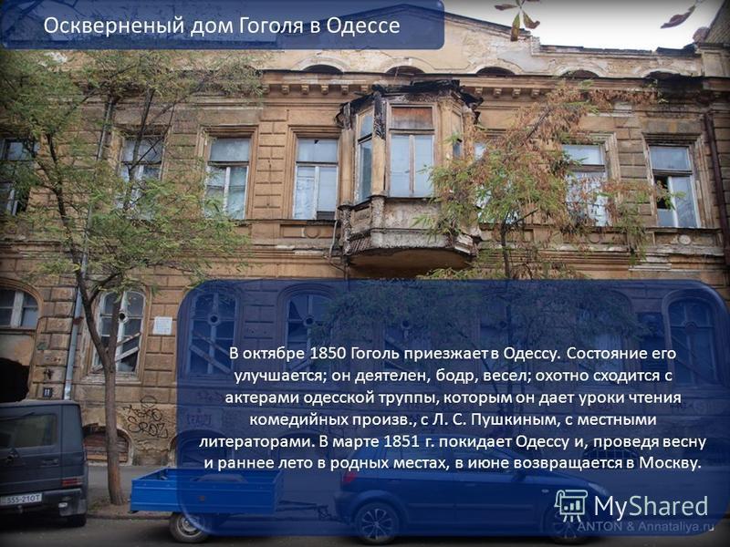 В октябре 1850 Гоголь приезжает в Одессу. Состояние его улучшается; он деятелен, бодр, весел; охотно сходится с актерами одесской труппы, которым он дает уроки чтения комедийных произв., с Л. С. Пушкиным, с местными литераторами. В марте 1851 г. поки
