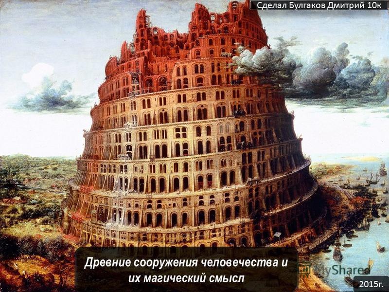 Древние сооружения человечества и их магический смысл Сделал Булгаков Дмитрий 10 к 2015 г.