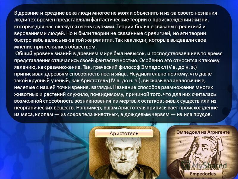 Аристотель В древние и средние века люди многое не могли объяснить и из-за своего незнания люди тех времен представляли фантастические теории о происхождении жизни, которые для нас окажутся очень глупыми. Теории больше связаны с религией и верованиям