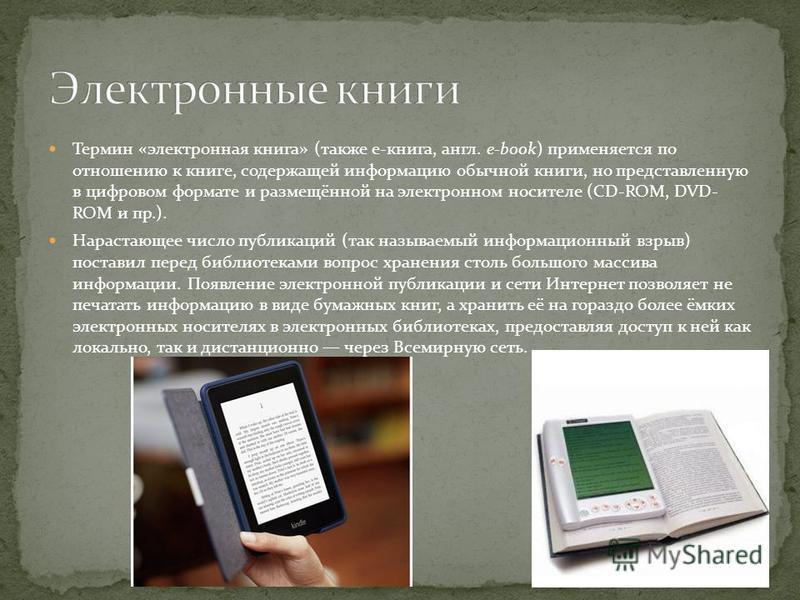 Термин «электронная книга» (также e-книга, англ. e-book) применяется по отношению к книге, содержащей информацию обычной книги, но представленную в цифровом формате и размещённой на электронном носителе (CD-ROM, DVD- ROM и пр.). Нарастающее число пуб