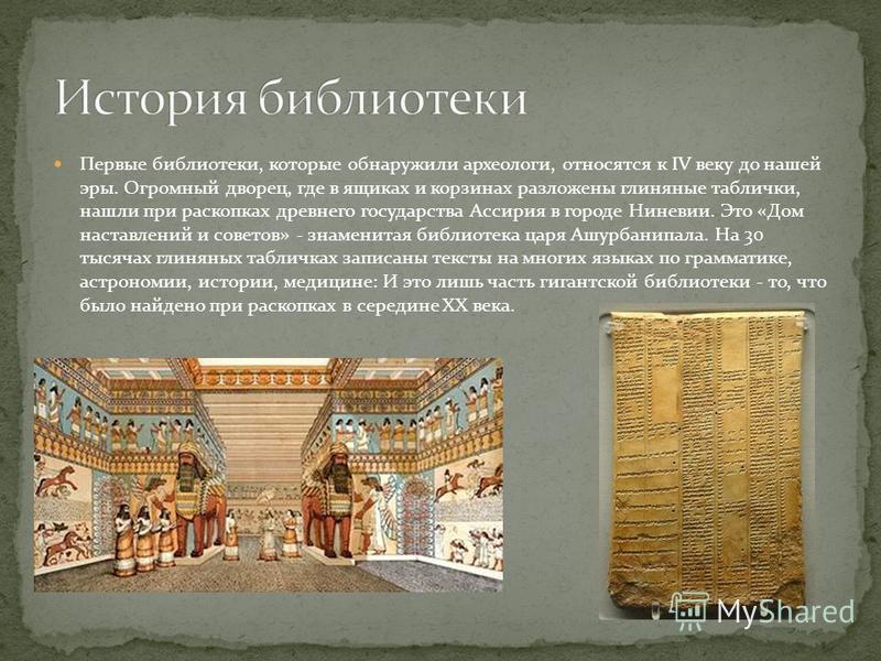 Первые библиотеки, которые обнаружили археологи, относятся к IV веку до нашей эры. Огромный дворец, где в ящиках и корзинах разложены глиняные таблички, нашли при раскопках древнего государства Ассирия в городе Ниневии. Это «Дом наставлений и советов