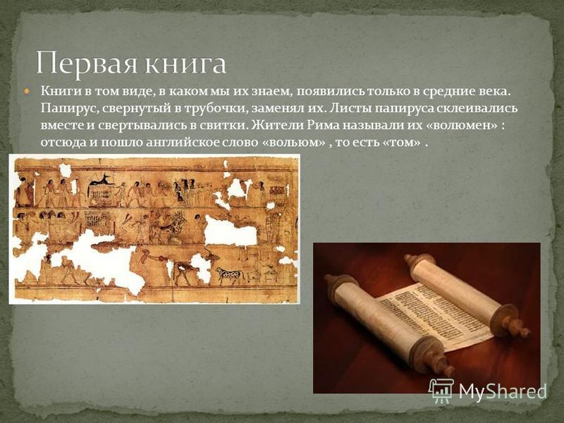 Книги в том виде, в каком мы их знаем, появились только в средние века. Папирус, свернутый в трубочки, заменял их. Листы папируса склеивались вместе и свертывались в свитки. Жители Рима называли их «волюмен» : отсюда и пошло английское слово «вольюм»