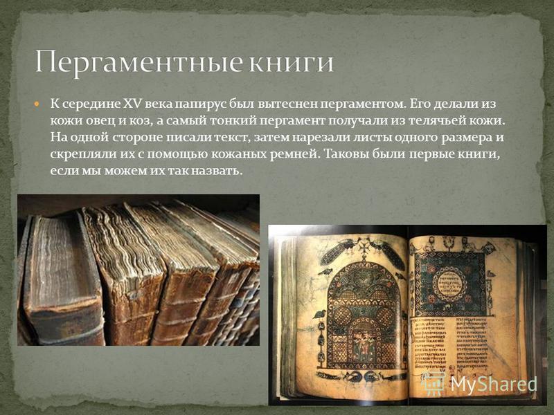 К середине XV века папирус был вытеснен пергаментом. Его делали из кожи овец и коз, а самый тонкий пергамент получали из телячьей кожи. На одной стороне писали текст, затем нарезали листы одного размера и скрепляли их с помощью кожаных ремней. Таковы