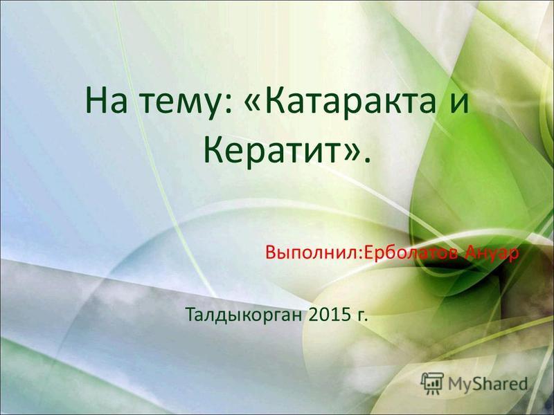 На тему: «Катаракта и Кератит». Выполнил:Ерболатов Ануар Талдыкорган 2015 г.