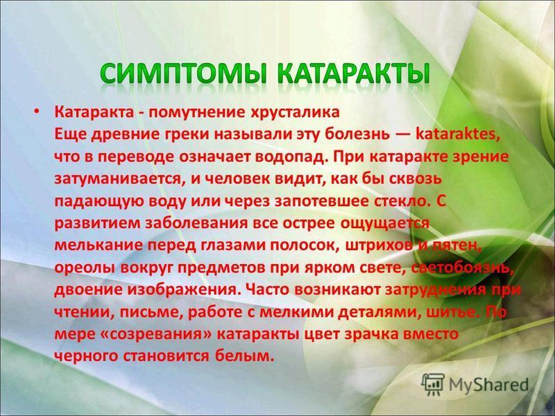 Катаракта - помутнение хрусталика Еще древние греки называли эту болезнь kataraktes, что в переводе означает водопад. При катаракте зрение затуманивается, и человек видит, как бы сквозь падающую воду или через запотевшее стекло. С развитием заболеван