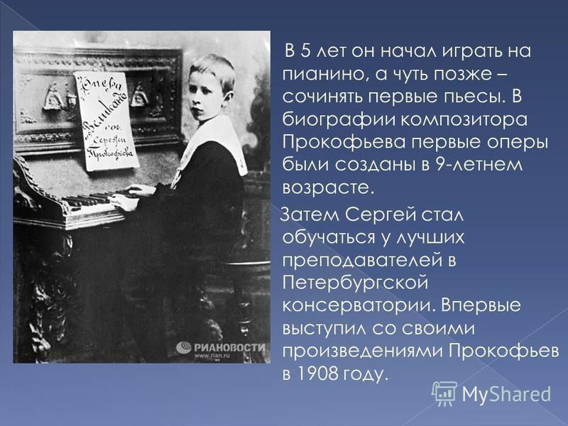 В 5 лет он начал играть на пианино, а чуть позже – сочинять первые пьесы. В биографии композитора Прокофьева первые оперы были созданы в 9-летнем возрасте. Затем Сергей стал обучаться у лучших преподавателей в Петербургской консерватории. Впервые выс