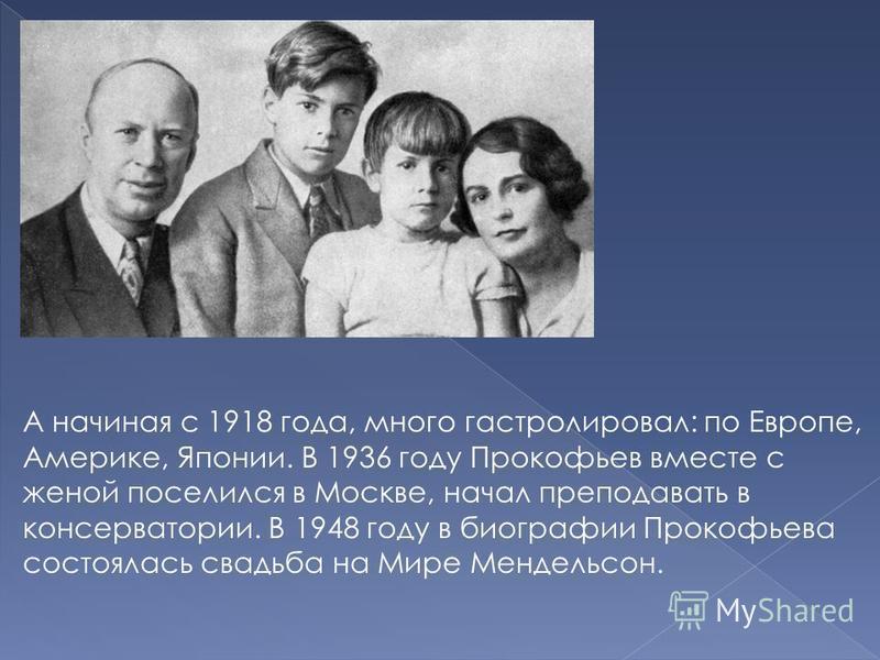 А начиная с 1918 года, много гастролировал: по Европе, Америке, Японии. В 1936 году Прокофьев вместе с женой поселился в Москве, начал преподавать в консерватории. В 1948 году в биографии Прокофьева состоялась свадьба на Мире Мендельсон.