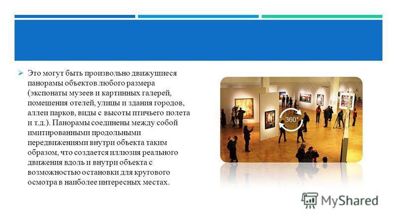 Это могут быть произвольно движущиеся панорамы объектов любого размера (экспонаты музеев и картинных галерей, помещения отелей, улицы и здания городов, аллеи парков, виды с высоты птичьего полета и т.д.). Панорамы соединены между собой имитированными